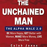 The Unchained Man: The Alpha Male 2.0: Be More Happy, Make More Money, Get Better with Women, Live More Free
