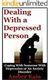 Dealing With A Depressed Person: Coping With Someone With Depression or an Anxiety Disorder (Mood Disorders, Depression Signs, Anxiety Symptoms Book 3)