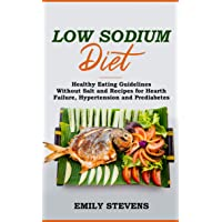 Low Sodium Diet: Healthy Eating Guidelines Without Salt and Recipes for Hearth Failure...