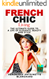 French Chic Living: The Ultimate Guide to a Life of Elegance, Beauty and Style (French Chic, Style and Beauty, Fashion…