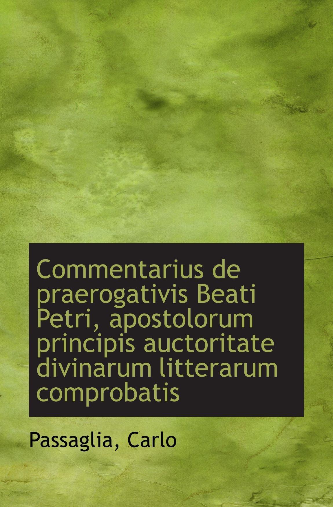 Commentarius de praerogativis Beati Petri, apostolorum principis auctoritate divinarum litterarum co (Latin Edition) PDF