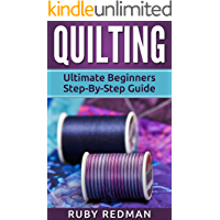 Quilting: Ultimate Beginners Step-By-Step Guide (Quilting Patterns, Quilting For Beginners, Sewing, Sewing For Beginners, Knitting, Crochet, Crochet For Beginners)