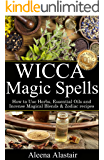 Wicca Magic Spells: How to Use Herbs, Essential Oils and Incense Magical Blends & Zodiac recipes (Witchcraft & Wicca Book 2)