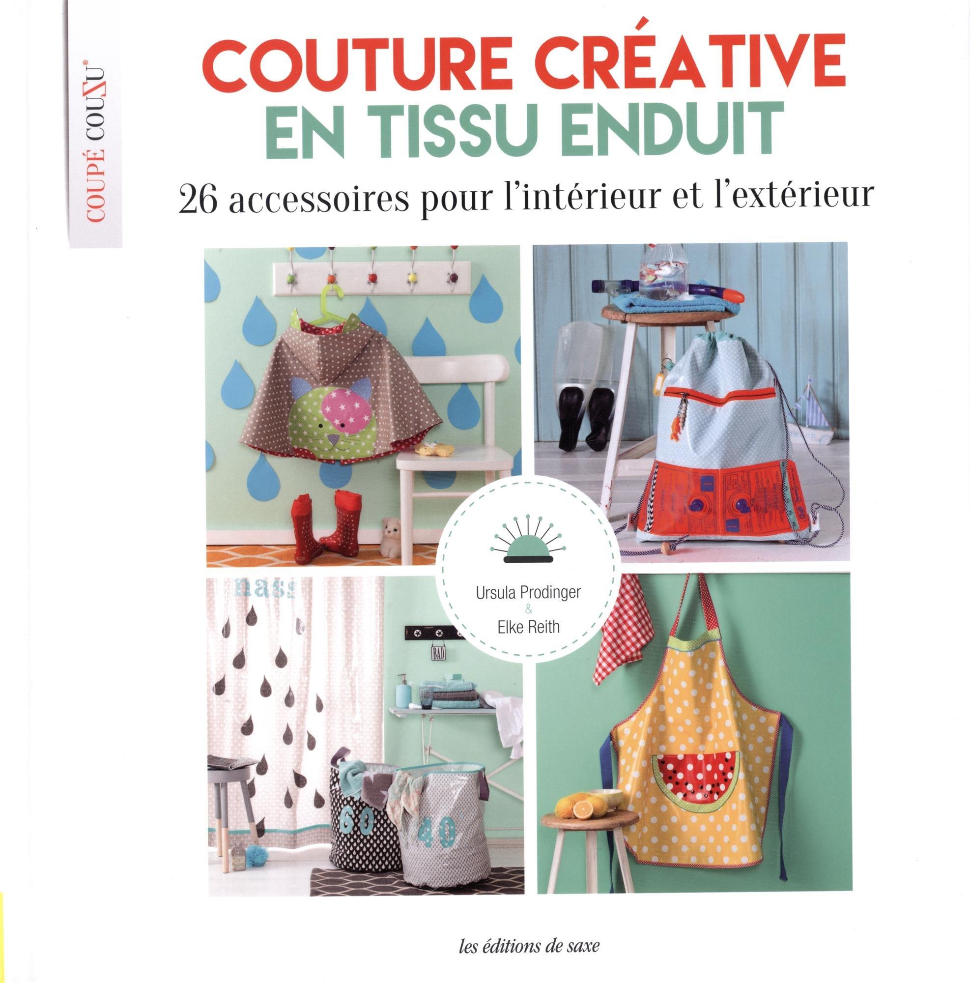 Amazon.fr - Couture créative en tissu enduit : 26 accessoires pour  l'intérieur et l'extérieur. Avec patrons - Collectif, Ursula Prodinger,  Elke Reith, ...