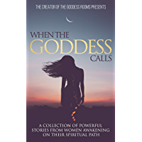 When The Goddess Calls: A Collection Of Powerful Stories From Women Awakening On Their Spiritual Path