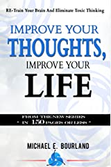 Improve Your Thoughts, Improve Your Life!: RE-Train Your Brain And Eliminate Toxic Thinking (In 150 Pages Or Less Book 1) Kindle Edition