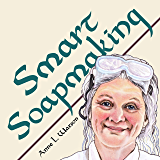 Smart Soapmaking: The Simple Guide to Making Soap Quickly, Safely, and Reliably, or How to Make Soap That's Perfect for You, Your Family, or Friends (Smart Soap Making Book 1)