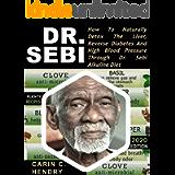 DR. SEBI: How to Naturally Detox the Liver, Reverse Diabetes and High Blood Pressure Through Dr. Sebi Alkaline Diet…