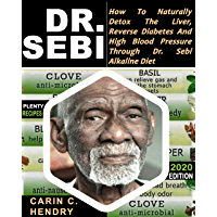 DR. SEBI: How to Naturally Detox the Liver, Reverse Diabetes and High Blood Pressure Through Dr. Sebi Alkaline Diet (2020 EDITION WITH BLACK & WHITE RECIPES) (English Edition)