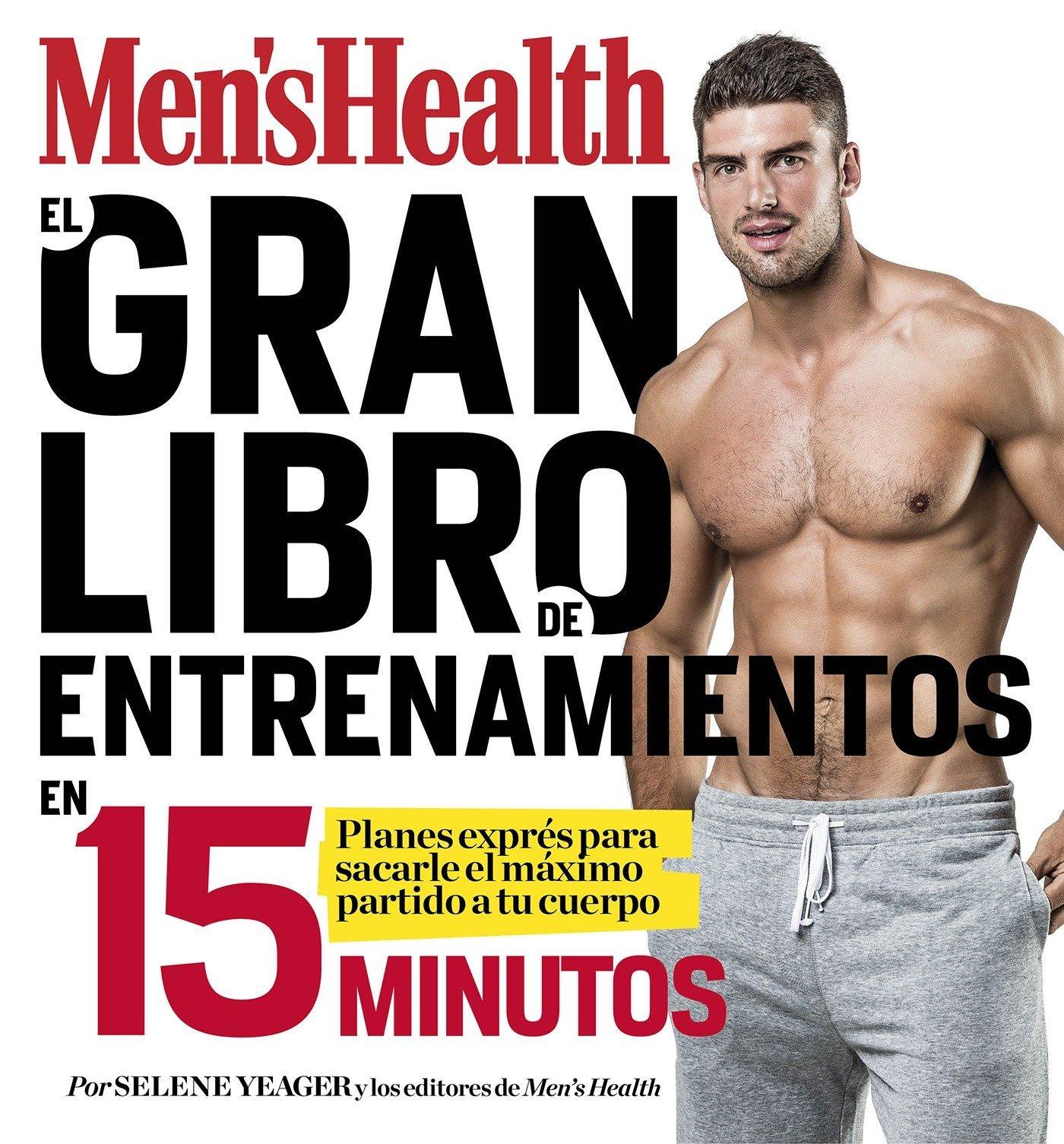 El gran libro de entrenamientos en 15 minutos Mens Health : Rutinas exprés para sacarle el máximo partido a tu cuerpo: Amazon.es: Selene Yeager, ...