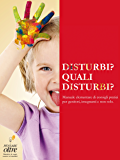 Disturbi? Quali disturbi?: Manuale elementare di consigli pratici per genitori, insegnanti e non solo