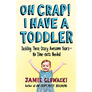 Oh Crap! I Have a Toddler: Tackling These Crazy Awesome Years—No Time-outs Needed (Oh Crap Parenting Book 2)