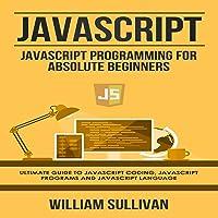 JavaScript: JavaScript Programming for Absolute Beginners: Ultimate Guide to JavaScript Coding, JavaScript Programs, and…