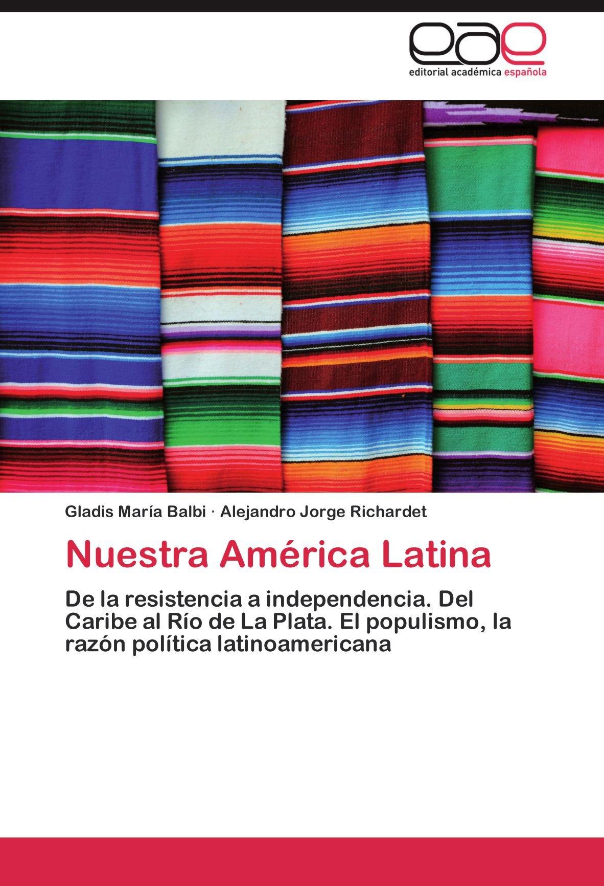 Nuestra América Latina: De la resistencia a independencia. Del Caribe al Río de La Plata. El populismo, la razón política latinoamericana (Spanish Edition) PDF