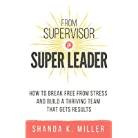 From Supervisor to Super Leader: How to Break Free from Stress and Build a Thriving Team That Gets Results