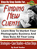 Step By Step Guide For Finding New Photography Clients: Learn How To market Your Photography Business And Stay Busy All Year Long. (Photography Marketing Book 1) (English Edition)