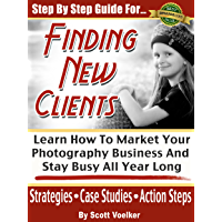 Step By Step Guide For Finding New Photography Clients: Learn How To market Your Photography Business And Stay Busy All… book cover
