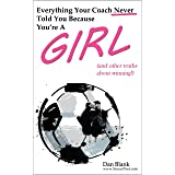 Everything Your Coach Never Told You Because You're a Girl: (and other truths about winning!)