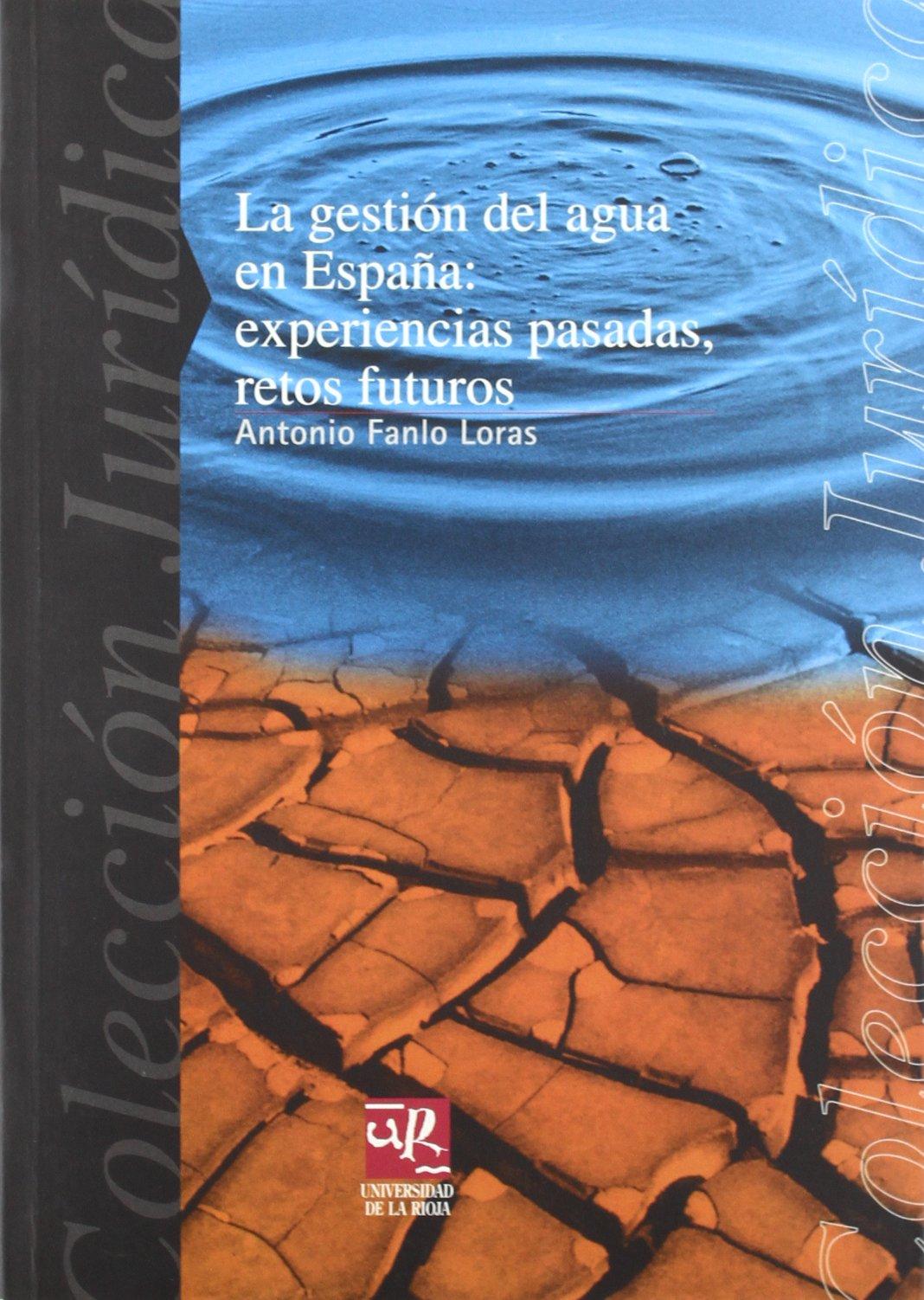 La gestión del agua en España: Experiencias pasadas, retos futuros. Lección inaugural de apertura del curso académico 2001-2002: 16 Colección Jurídica: Amazon.es: Fanlo Loras, Antonio: Libros