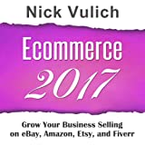 Ecommerce 2017: Grow Your Business Selling on eBay, Amazon, Fiverr, and Etsy