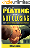 Sales: WHY YOU'RE PLAYING AND NOT CLOSING - How To Increase Your Sales And Get What You Want (Closing The Deal, Sales, Sales for Beginners, The Sales Process, Increasing your sales)