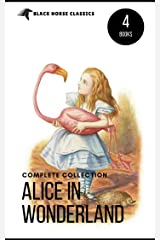 Alice in Wonderland Collection – All Four Books: Alice in Wonderland, Alice Through the Looking Glass, Hunting of the Snark and Alice Underground (Black Horse Classics) Kindle Edition