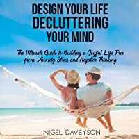 Design Your Life Decluttering Your Mind: The Ultimate Guide to Building a Joyful Life Free from Anxiety Stress and Negative Thinking
