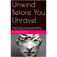 Unwind Before You Unravel: A Mother's Story - Caring for yourself whilst loving and living with your addicted adult child