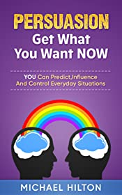 PERSUASION,Get What You Want, NOW: You Can Predict, Influence And Control Everyday Situations