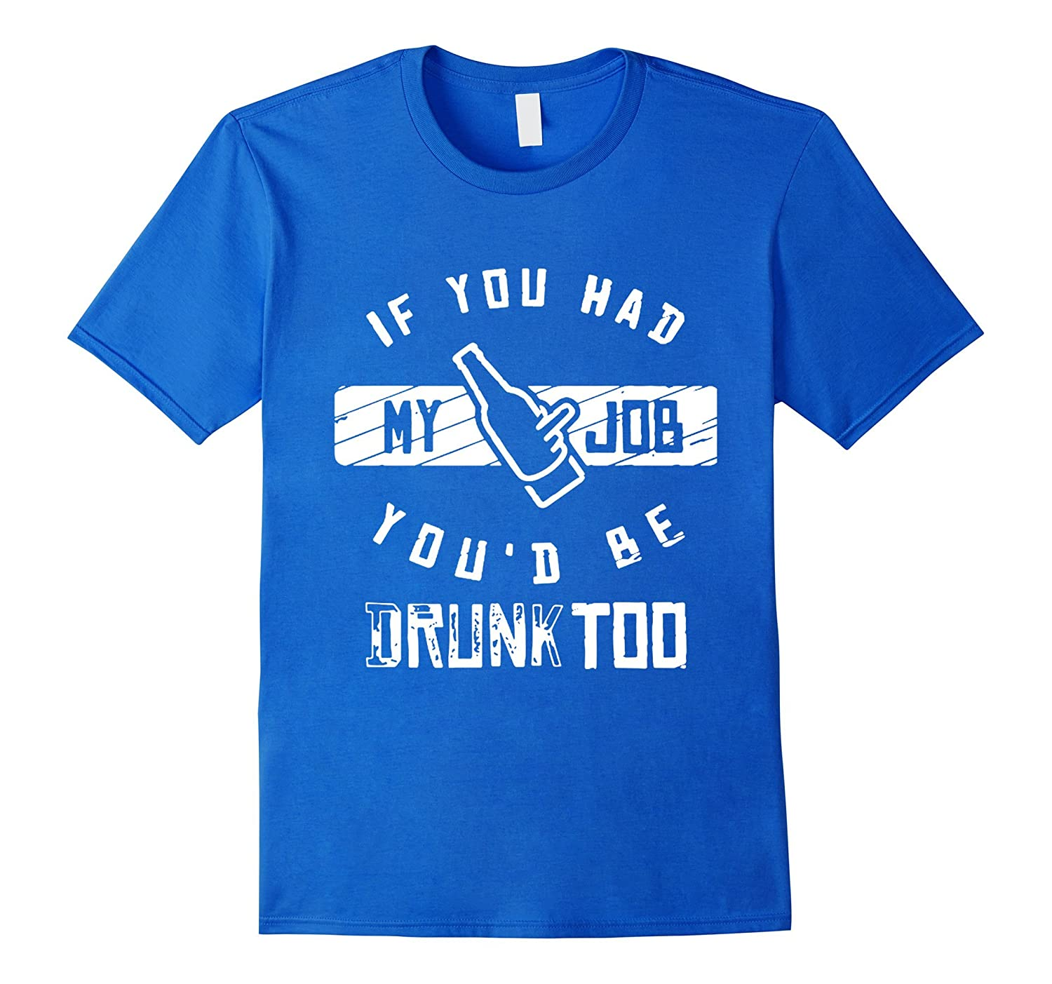 If you had my job youd be drunk too drinking funny t shirt-TJ