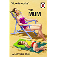 How It Works: The Mum (Ladybirds for Grown-Ups Book 26)