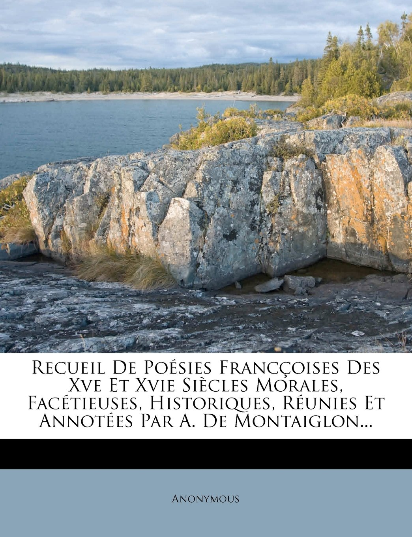 Recueil De Poésies Francçoises Des Xve Et Xvie Siècles Morales, Facétieuses, Historiques, Réunies Et Annotées Par A. De Montaiglon... (French Edition) pdf