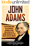 John Adams: A Captivating Guide to an American Founding Father Who Served as the Second President of the United States of America