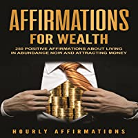 Affirmations for Wealth: 250 Positive Affirmations About Living in Abundance Now...