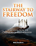 The Stairway To Freedom: A Message From The Great White Brotherhood ('TEACHINGS FROM THE GREAT WHITE BROTHERHOOD Book 1)