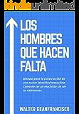Los Hombres Que Hacen Falta: Manual para la construcción de una nueva identidad masculina. Cómo no ser un machista sin ser un calzonazos.