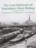 The Lost Railways of Yorkshire's West Riding: The Central Section Bradford, Halifax, Huddersfield, Leeds, Wakefield