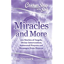 Chicken Soup for the Soul: Miracles and More: 101 Stories of Angels, Divine Intervention, Answered Prayers and Messages from Heaven Feb 6, 2018