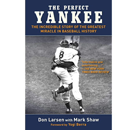 Amazon Com The Perfect Yankee The Incredible Story Of The Greatest Miracle In Baseball History Ebook Larsen Don Shaw Mark Berra Yogi Kindle Store