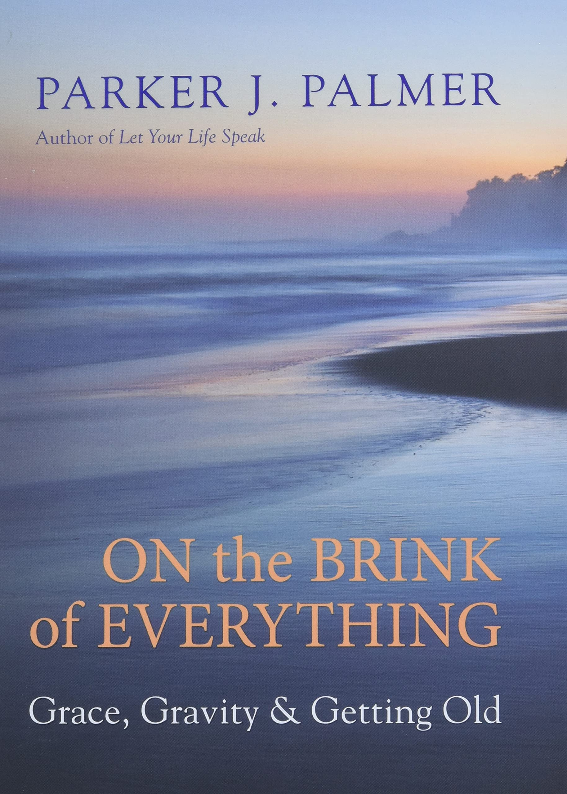 On the Brink of Everything: Grace, Gravity, and Getting Old: Palmer, Parker J.: 9781523095438: Amazon.com: Books