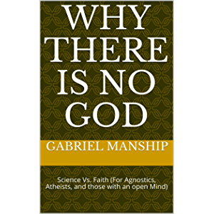 WHY THERE IS NO GOD: Science Vs. Faith (For Agnostics, Atheists, and those with an open Mind)