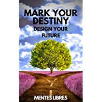 MARK YOUR DESTINY: DESIGN YOUR FUTURE: Set out on a life of purpose, dreams and projects and make your own destiny! (English Edition)