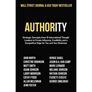 Authority: Strategic Concepts from 15 International Thought Leaders to Create Influence, Credibility and a Competitive…