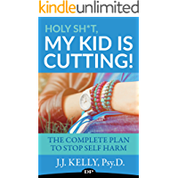 Holy Sh*t, My Kid Is Cutting!: The Complete Plan To Stop Self-Harm