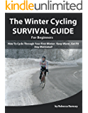The Winter Cycling Survival Guide: How To Cycle Through Your First Winter - Keep Warm, Get Fit & Stay Motivated! (A Beginner's Training Guide)