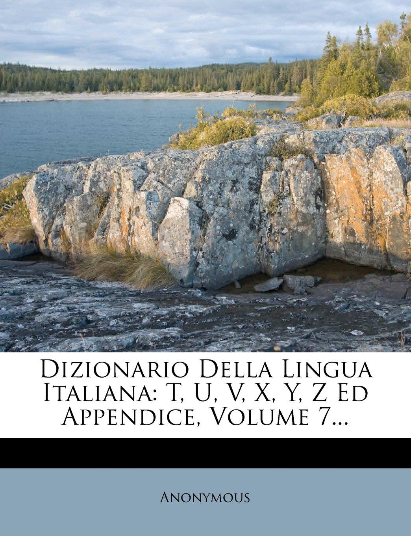 Download Dizionario Della Lingua Italiana: T, U, V, X, Y, Z Ed Appendice, Volume 7... (Italian Edition) pdf epub