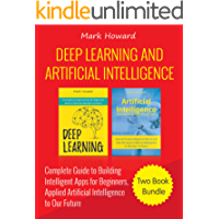 Deep Learning and Artificial Intelligence: A Complete Guide to Building Intelligent Apps for Beginners, Applied Artificial Intelligence to Our Future (Two Book Bundle)