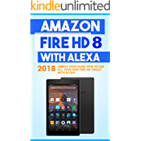 Amazon Fire HD 8 with Alexa: 2018 Simple User Guide How To Use All Your New Fire HD Tablet With Alexa (Kindle fire HD , Amazon Fire Hd Alexa, My Alexa, Tips and Tricks Book 1)