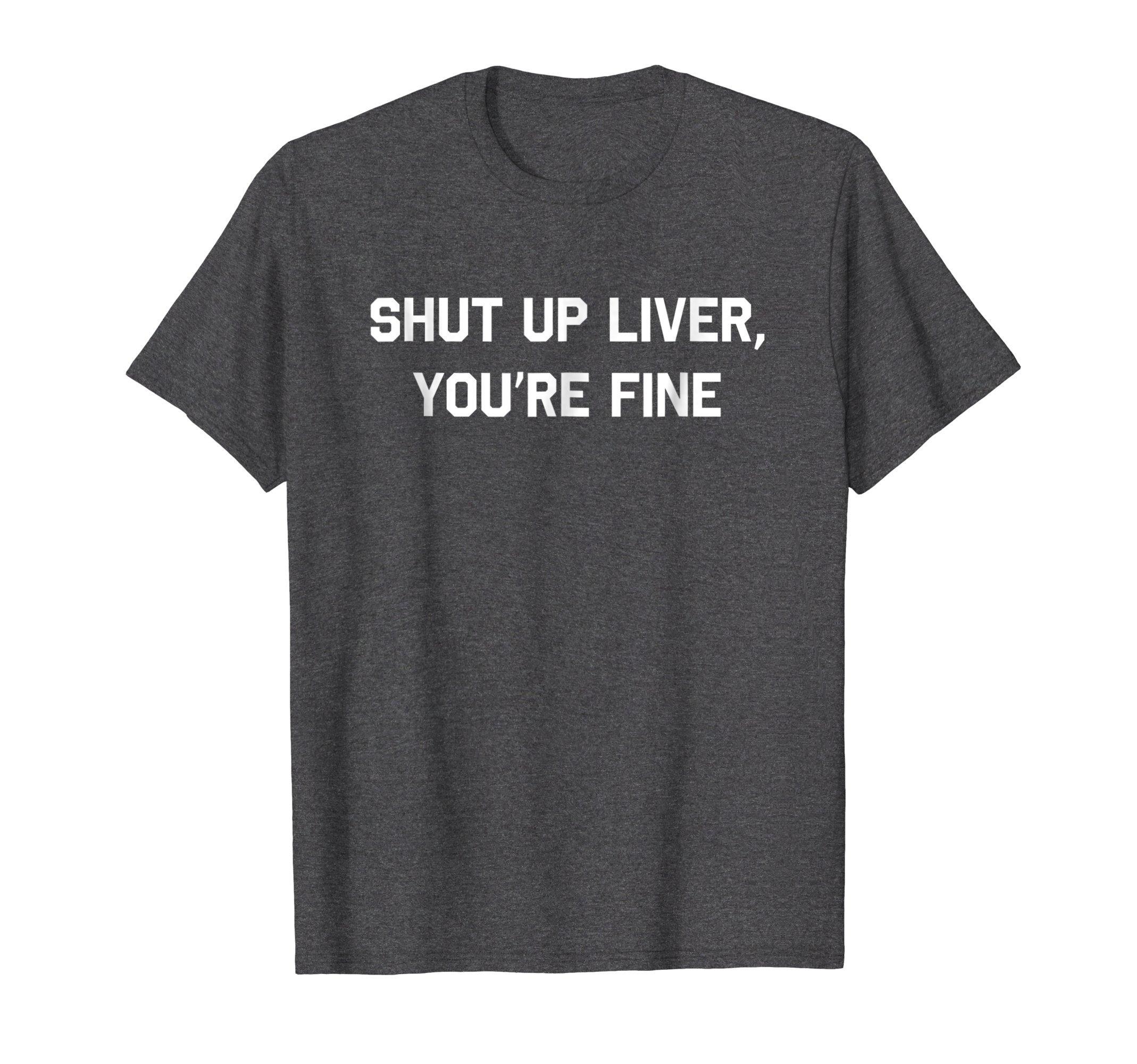 Mens Shut Up Liver You're Fine T-Shirt Funny Sarcastic Drinking XL Dark Heather