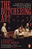 The Butchering Art: Joseph Lister's Quest to Transform the Brutal World of Victorian Medicine
